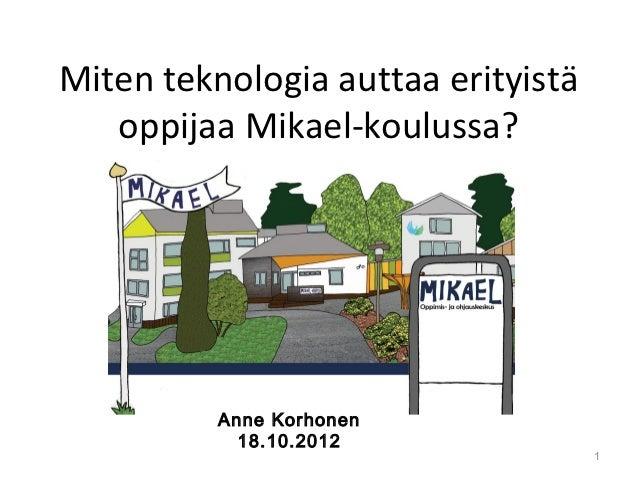 Miten teknologia auttaa erityistä   oppijaa Mikael-koulussa?          Anne Korhonen            18.10.2012                 ...