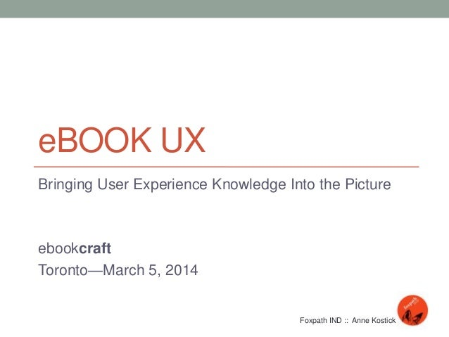 eBOOK UX Bringing User Experience Knowledge Into the Picture ebookcraft Toronto—March 5, 2014 Foxpath IND :: Anne Kostick