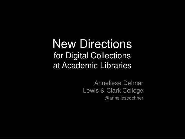New Directions for Digital Collections at Academic Libraries Anneliese Dehner Lewis & Clark College @anneliesedehner