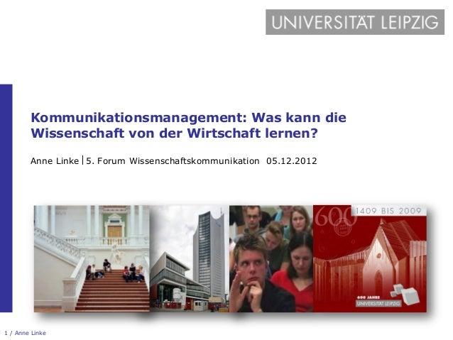 Kommunikationsmanagement: Was kann die        Wissenschaft von der Wirtschaft lernen?        Anne Linke 5. Forum Wissensch...