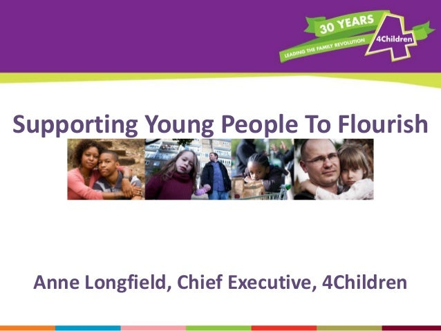 Supporting Young People To Flourish  Anne Longfield, Chief Executive, 4Children
