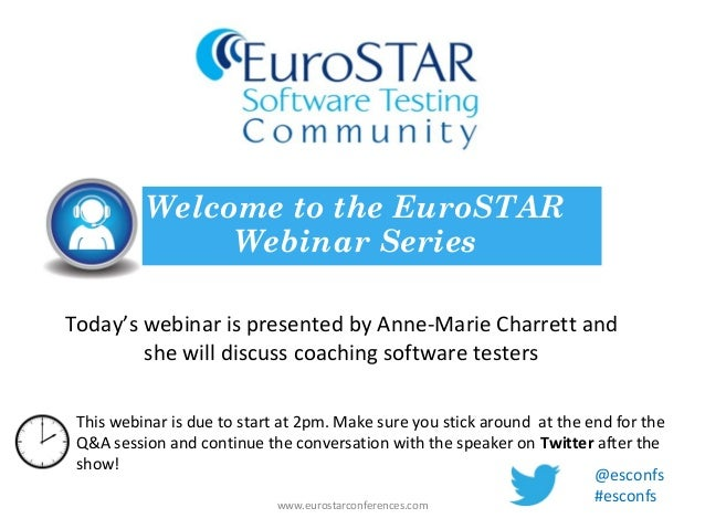 Today's webinar is presented by Anne-Marie Charrett andshe will discuss coaching software testersWelcome to the EuroSTARWe...