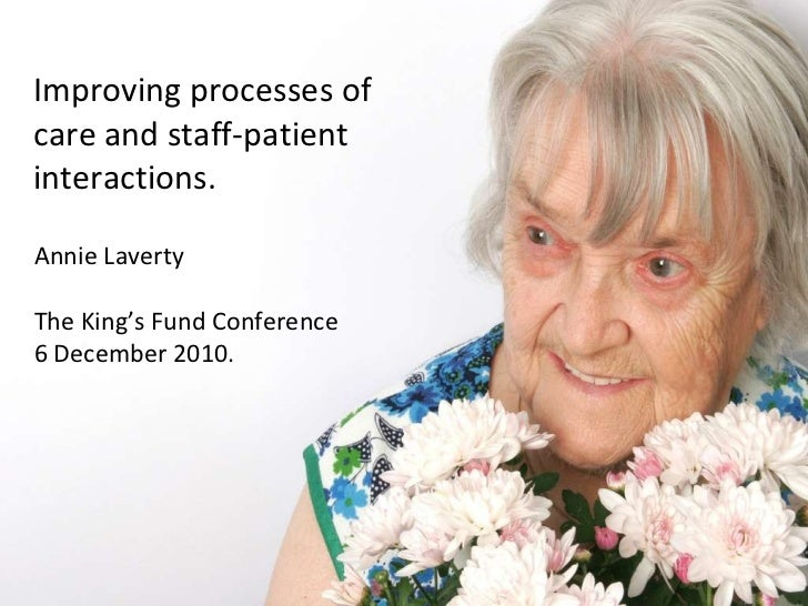 Improving processes of care and staff-patient interactions. Annie Laverty The King's Fund Conference 6 December 2010.