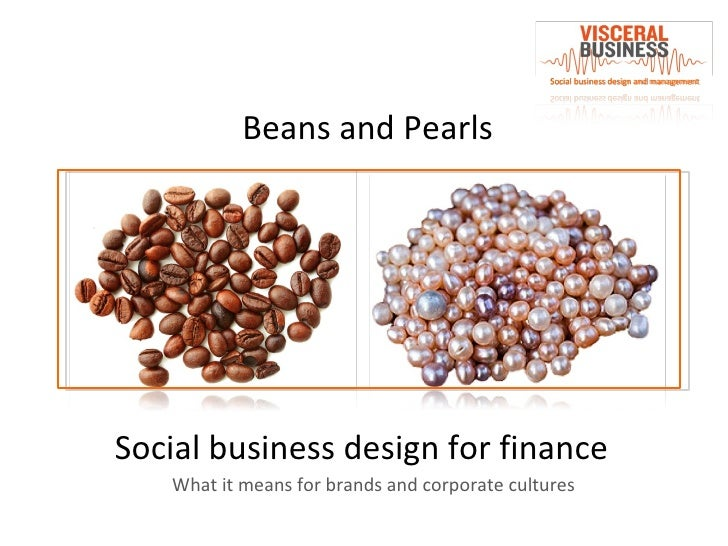 Beans and Pearls Social business design for finance Social business design and management What it means for brands and cor...