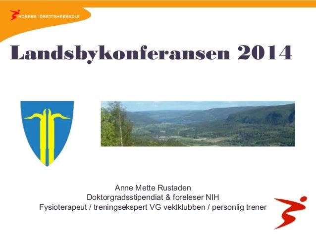 Landsbykonferansen 2014  Anne Mette Rustaden Doktorgradsstipendiat & foreleser NIH Fysioterapeut / treningsekspert VG vekt...