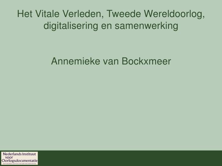 Het Vitale Verleden, Tweede Wereldoorlog,       digitalisering en samenwerking          Annemieke van Bockxmeer