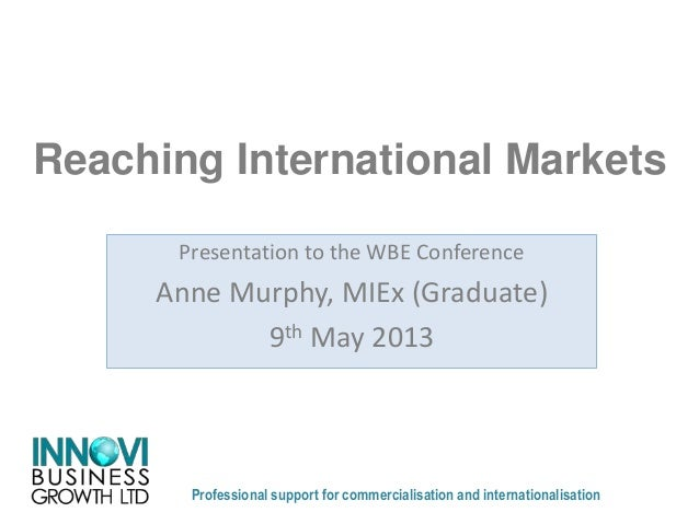 Reaching International MarketsProfessional support for commercialisation and internationalisationPresentation to the WBE C...