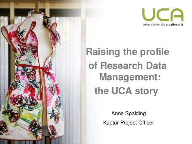 Raising the profileof Research Data   Management: the UCA story      Anne Spalding   Kaptur Project Officer