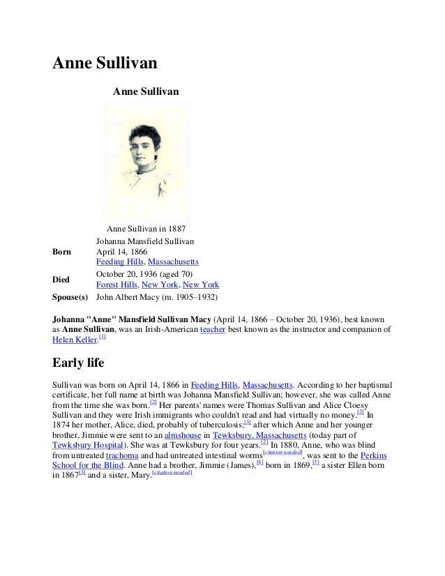 Anne Sullivan Anne Sullivan  Anne Sullivan in 1887 Johanna Mansfield Sullivan April 14, 1866 Born Feeding Hills, Massachus...