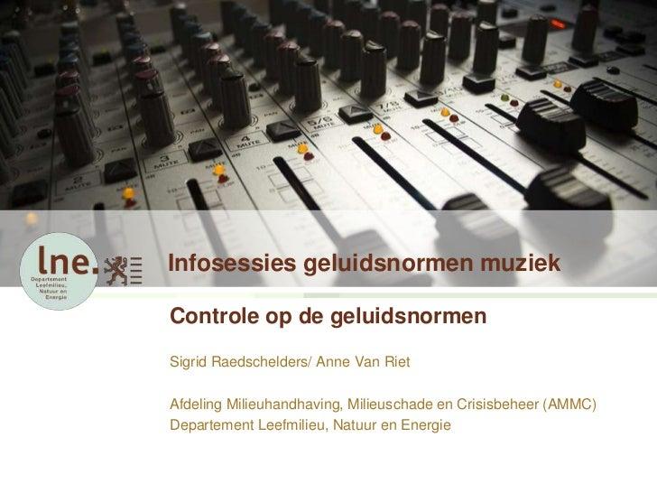 Infosessies geluidsnormen muziekControle op de geluidsnormenSigrid Raedschelders/ Anne Van RietAfdeling Milieuhandhaving, ...