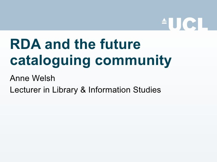 RDA and the future cataloguing community Anne Welsh Lecturer in Library & Information Studies