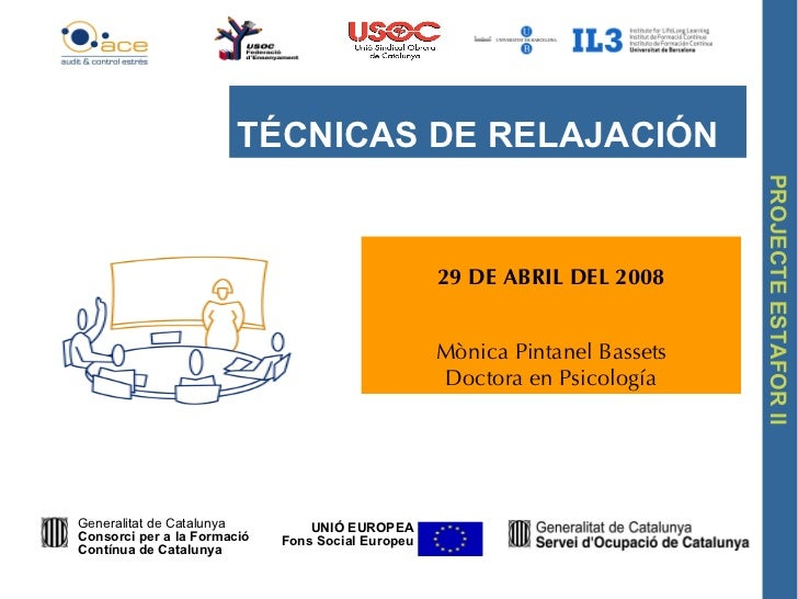29 DE ABRIL DEL 2008 Mònica Pintanel Bassets Doctora en Psicología TÉCNICAS DE RELAJACIÓN UNIÓ EUROPEA Fons Social Europeu...