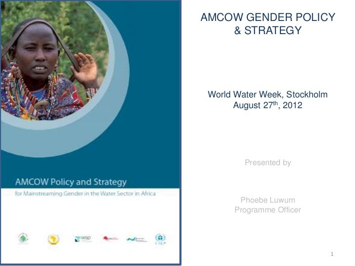 AMCOW GENDER POLICY    & STRATEGY World Water Week, Stockholm       August 27th, 2012         Presented by        Phoebe L...