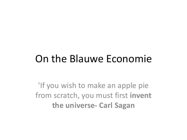 On the Blauwe Economie 'If you wish to make an apple pie from scratch, you must first invent the universe- Carl Sagan