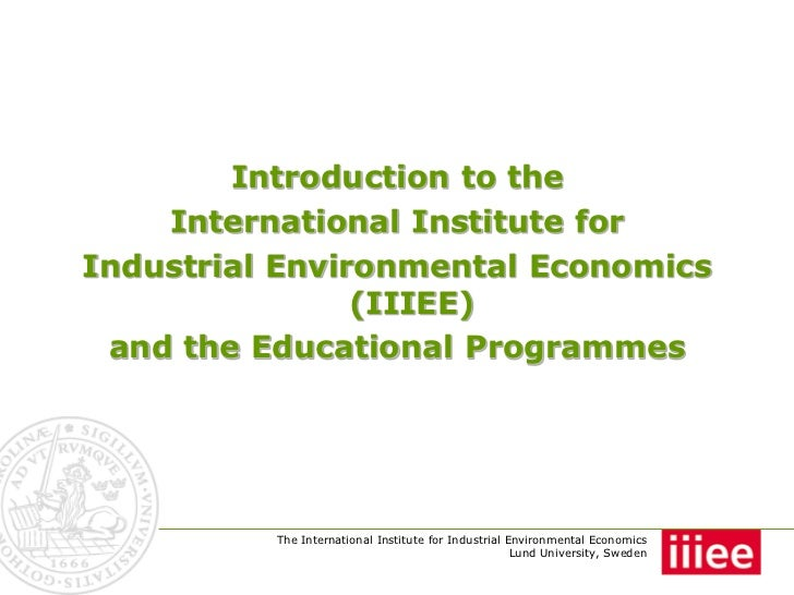 Introduction to the    International Institute forIndustrial Environmental Economics                (IIIEE) and the Educat...