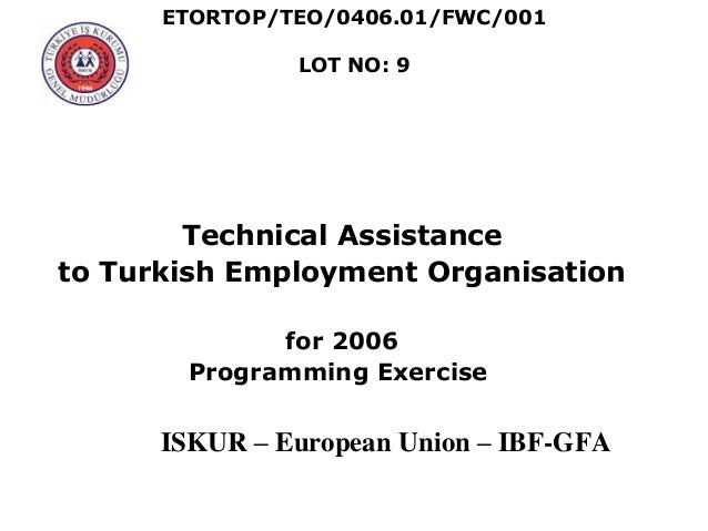ETORTOP/TEO/0406.01/FWC/001 LOT NO: 9 Technical Assistance to Turkish Employment Organisation for 2006 Programming Exercis...