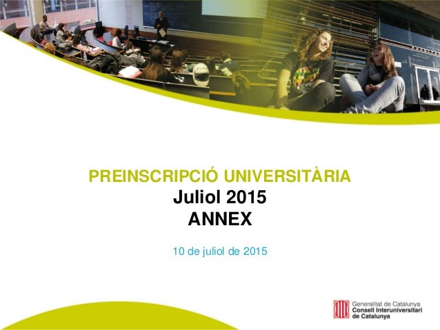 PREINSCRIPCIÓ UNIVERSITÀRIA Juliol 2015 ANNEX 10 de juliol de 2015