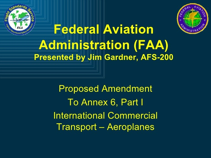 Federal Aviation Administration (FAA) Presented by Jim Gardner, AFS-200 Proposed Amendment To Annex 6, Part I Internationa...