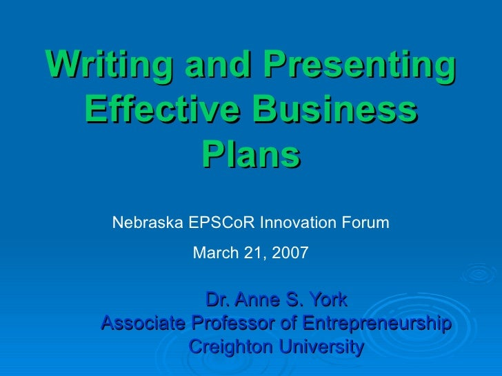 Writing and Presenting Effective Business Plans Dr. Anne S. York Associate Professor of Entrepreneurship Creighton Univers...