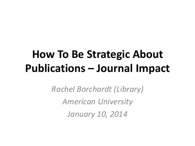 How To Be Strategic About Publications – Journal Impact Rachel Borchardt (Library) American University January 10, 2014