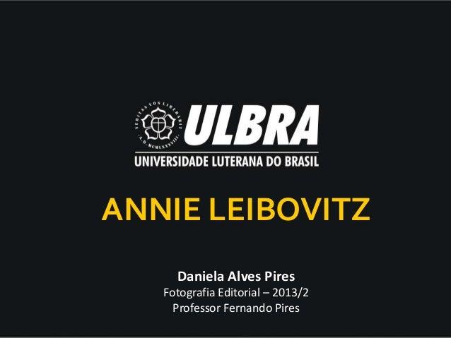 Daniela Alves Pires Fotografia Editorial – 2013/2 Professor Fernando Pires ANNIE LEIBOVITZ