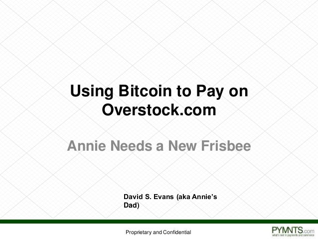 Proprietary and Confidential Using Bitcoin to Pay on Overstock.com Annie Needs a New Frisbee David S. Evans (aka Annie's D...