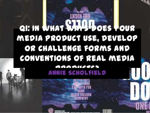Q1: In what ways does your media product use, develop or challenge forms and conventions of real media products? Annie Sch...