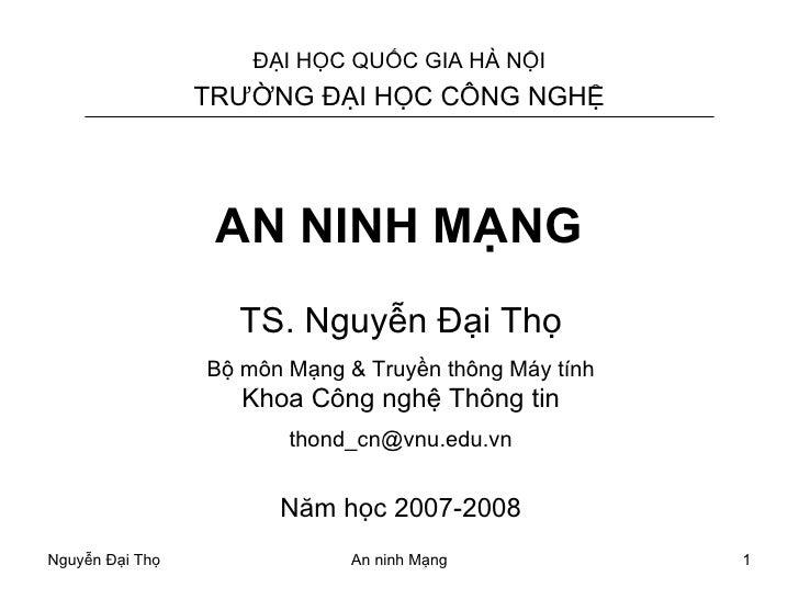 AN NINH MẠNG TS. Nguyễn Đại Thọ Bộ môn Mạng & Truyền thông Máy tính Khoa Công nghệ Thông tin [email_address] Năm học 2007-...