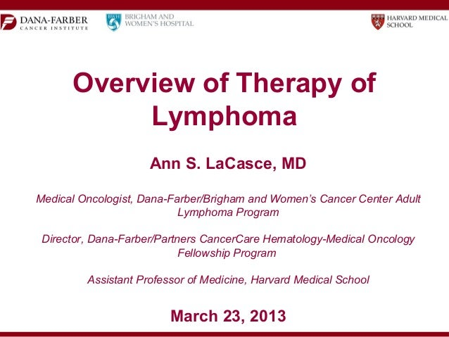 Overview of Therapy ofLymphomaAnn S. LaCasce, MDDirector, Dana-Farber/Partners CancerCare Hematology-Medical OncologyFello...
