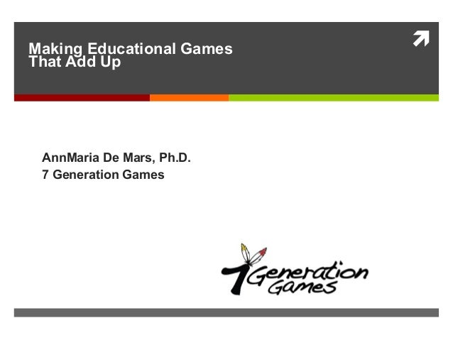 Making Educational Games That Add Up AnnMaria De Mars, Ph.D. 7 Generation Games