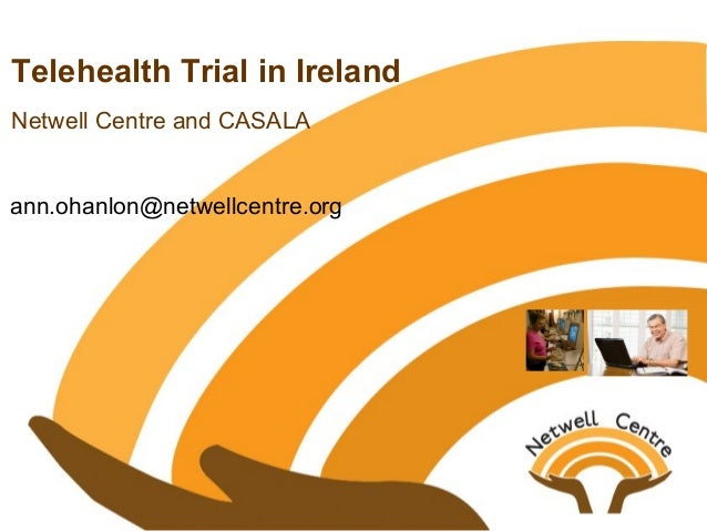 Telehealth Trial in Ireland Netwell Centre and CASALA ann.ohanlon@netwellcentre.org