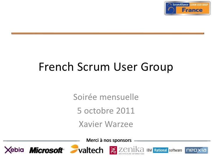 French Scrum User Group     Soirée mensuelle      5 octobre 2011      Xavier Warzee        Merci à nos sponsors