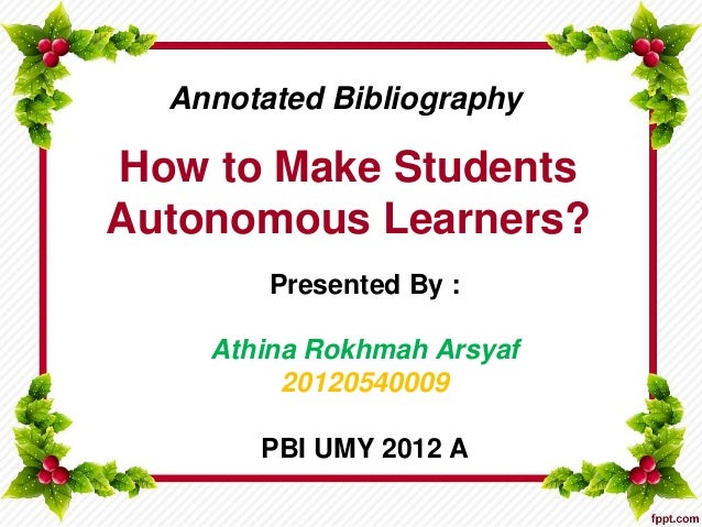 How to Make Students Autonomous Learners? Presented By : Athina Rokhmah Arsyaf 20120540009 PBI UMY 2012 A Annotated Biblio...