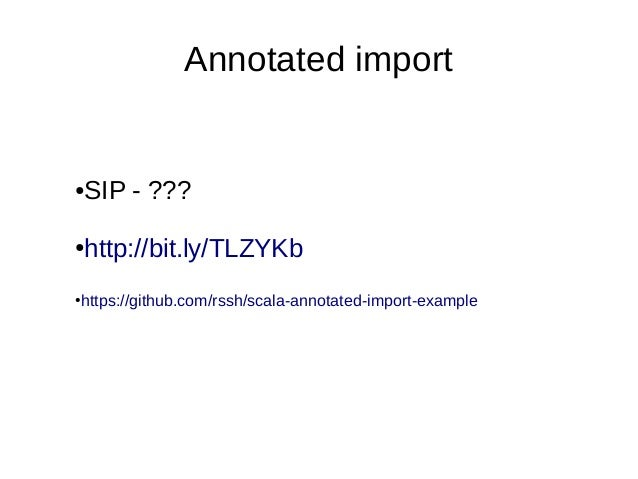 Annotated import●   SIP - ???●   http://bit.ly/TLZYKbhttps://github.com/rssh/scala-annotated-import-example●