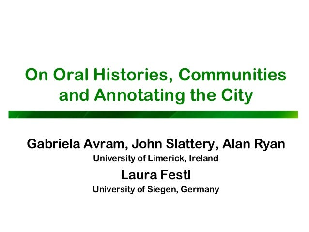 On Oral Histories, Communities and Annotating the City Gabriela Avram, John Slattery, Alan Ryan University of Limerick, Ir...