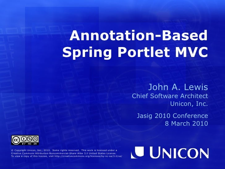 Annotation-Based Spring Portlet MVC John A. Lewis Chief Software Architect Unicon, Inc. Jasig 2010 Conference 8 March 2010...
