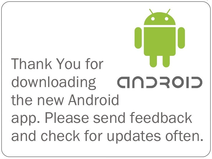 Thank You for  downloading  the new Android  app. Please send feedback and check for updates often.