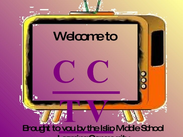 Brought to you by the Islip Middle School Learning Community Welcome to CCTV