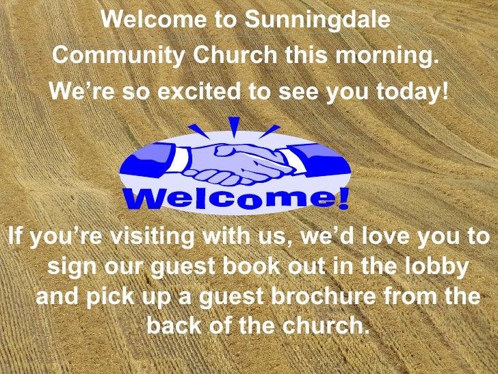 <ul><li>Welcome to Sunningdale  </li></ul><ul><li>Community Church this morning.  </li></ul><ul><li>We're so excited to se...