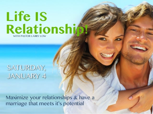 Life IS Relationship! WITH PASTOR LARRY LOW  SATURDAY, JANUARY 4 Maximize your relationships & have a marriage that meets ...