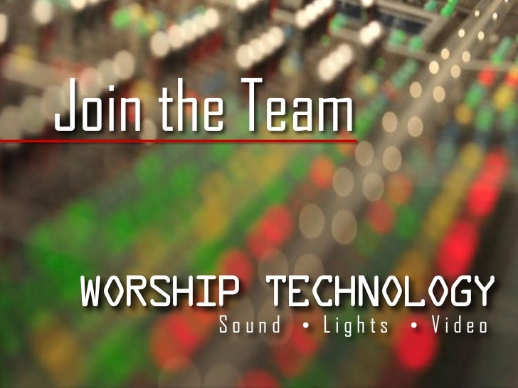 Join the Team Worship Technology       Sound • Lights • Video