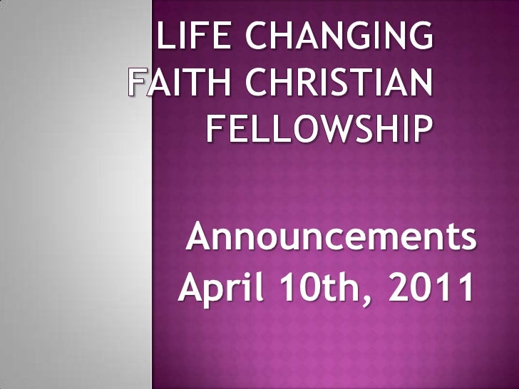 Life Changing Faith Christian Fellowship<br />Announcements<br />April 10th, 2011<br />
