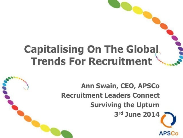 Capitalising On The Global Trends For Recruitment Ann Swain, CEO, APSCo Recruitment Leaders Connect Surviving the Upturn 3...
