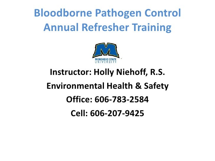 Bloodborne Pathogen Control  Annual Refresher Training   Instructor: Holly Niehoff, R.S.  Environmental Health & Safety   ...