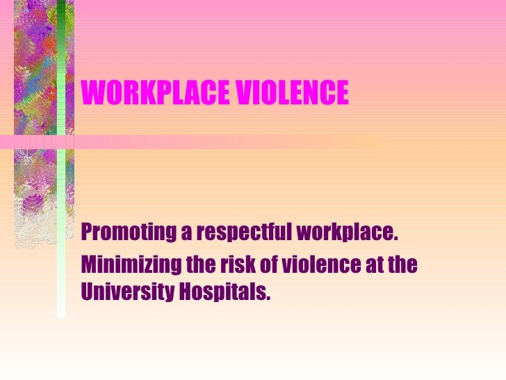 WORKPLACE VIOLENCE Promoting a respectful workplace. Minimizing the risk of violence at the University Hospitals.