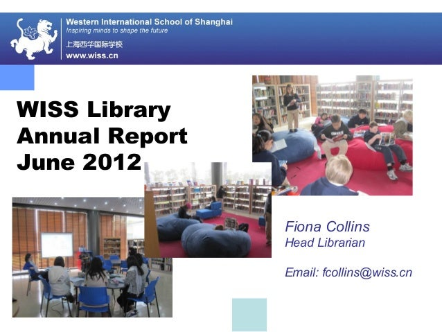 WISS Library Annual Report June 2012 Fiona Collins Head Librarian Email: fcollins@wiss.cn