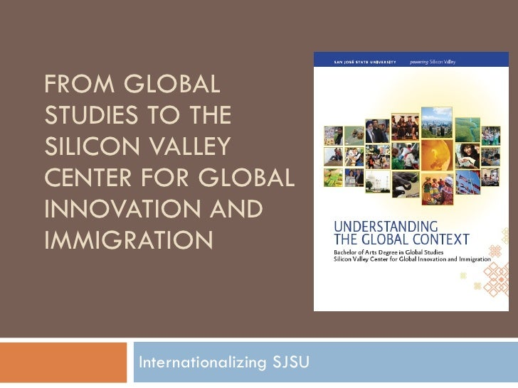 FROM GLOBAL STUDIES TO THE SILICON VALLEY CENTER FOR GLOBAL INNOVATION AND IMMIGRATION Internationalizing SJSU