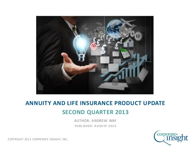 COPYRIGHT 2013 CORPORATE INSIGHT, INC. ANNUITY AND LIFE INSURANCE PRODUCT UPDATE SECOND QUARTER 2013 AUTHOR: ANDREW WAY PU...