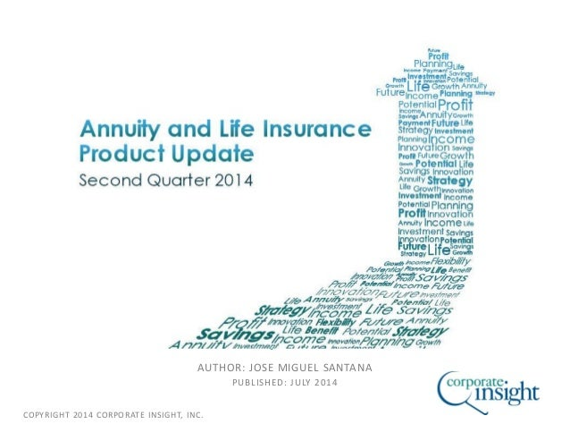 COPYRIGHT 2014 CORPORATE INSIGHT, INC. ANNUITY AND LIFE INSURANCE PRODUCT UPDATE SECOND QUARTER 2014 AUTHOR: JOSE MIGUEL S...