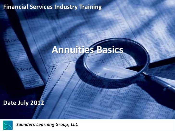 Financial Services Industry Training                           Annuities BasicsDate July 2012    Saunders Learning Group, ...